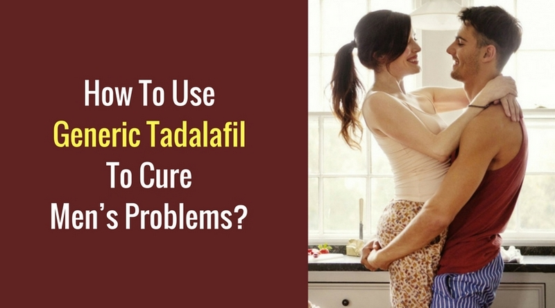 How To Use Generic Tadalafil To Cure Men's Problems_